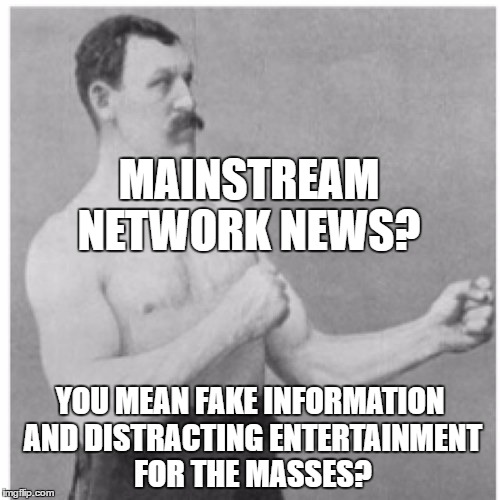 Overly Manly Man Meme | MAINSTREAM NETWORK NEWS? YOU MEAN FAKE INFORMATION AND DISTRACTING ENTERTAINMENT FOR THE MASSES? | image tagged in memes,overly manly man | made w/ Imgflip meme maker