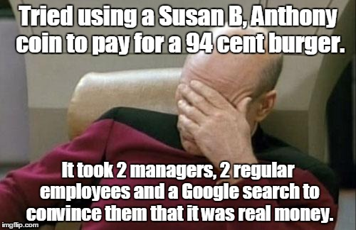 Captain Picard Facepalm Meme | Tried using a Susan B, Anthony coin to pay for a 94 cent burger. It took 2 managers, 2 regular employees and a Google search to convince the | image tagged in memes,captain picard facepalm | made w/ Imgflip meme maker