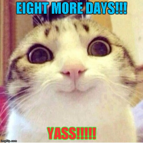EIGHT MORE DAYS!!! YASS!!!!! | made w/ Imgflip meme maker