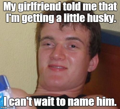 10 Guy Meme | My girlfriend told me that I'm getting a little husky. I can't wait to name him. | image tagged in memes,10 guy | made w/ Imgflip meme maker