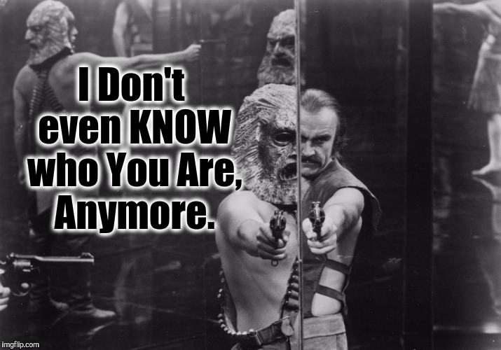 House of Mirrors - ZARDOZ | I Don't even KNOW who You Are, Anymore. | image tagged in house of mirrors - zardoz,i don't know who are you,memes,i don't think it means what you think it means | made w/ Imgflip meme maker