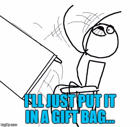 Christmas wrapping, so annoying right now... | I'LL JUST PUT IT IN A GIFT BAG... | image tagged in memes,table flip guy,christmas,christmas wrapping,gift bag | made w/ Imgflip meme maker