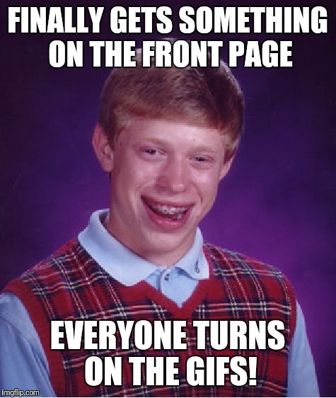 Bad Luck Brian Meme | FINALLY GETS SOMETHING ON THE FRONT PAGE EVERYONE TURNS ON THE GIFS! | image tagged in memes,bad luck brian | made w/ Imgflip meme maker