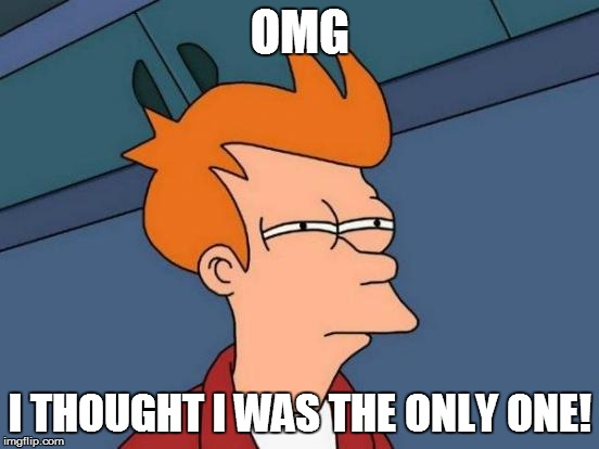 Futurama Fry Meme | OMG I THOUGHT I WAS THE ONLY ONE! | image tagged in memes,futurama fry | made w/ Imgflip meme maker