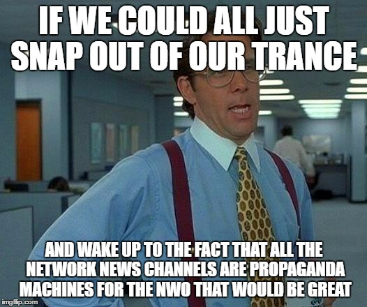 That Would Be Great Meme | IF WE COULD ALL JUST SNAP OUT OF OUR TRANCE AND WAKE UP TO THE FACT THAT ALL THE NETWORK NEWS CHANNELS ARE PROPAGANDA MACHINES FOR THE NWO T | image tagged in memes,that would be great | made w/ Imgflip meme maker