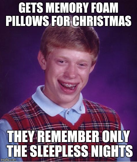 IComfort? IThinkNot!  | GETS MEMORY FOAM PILLOWS FOR CHRISTMAS THEY REMEMBER ONLY THE SLEEPLESS NIGHTS | image tagged in memes,bad luck brian,christmas,sleepless,no sleep | made w/ Imgflip meme maker