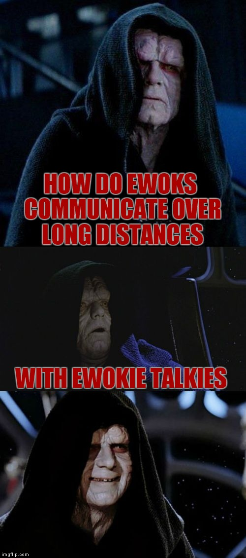 The cheesy Star Wars joke torture continues... | HOW DO EWOKS COMMUNICATE OVER LONG DISTANCES WITH EWOKIE TALKIES | image tagged in bad pun palpatine | made w/ Imgflip meme maker