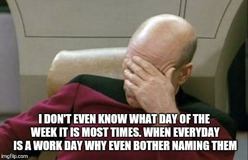 Captain Picard Facepalm Meme | I DON'T EVEN KNOW WHAT DAY OF THE WEEK IT IS MOST TIMES. WHEN EVERYDAY IS A WORK DAY WHY EVEN BOTHER NAMING THEM | image tagged in memes,captain picard facepalm | made w/ Imgflip meme maker
