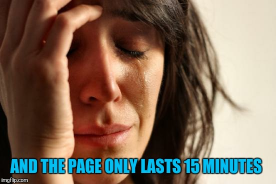 First World Problems Meme | AND THE PAGE ONLY LASTS 15 MINUTES | image tagged in memes,first world problems | made w/ Imgflip meme maker