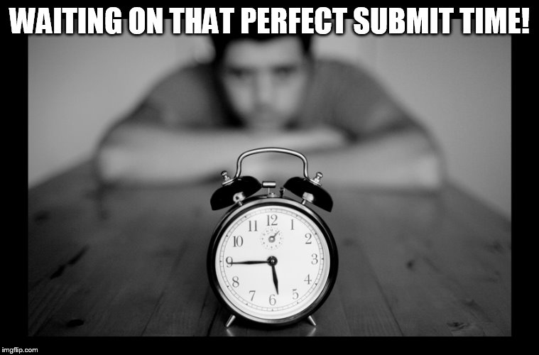 WAITING ON THAT PERFECT SUBMIT TIME! | made w/ Imgflip meme maker