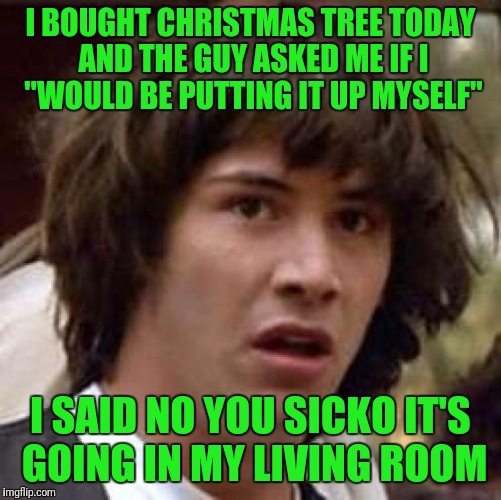 "Conspiracy Keanu Meme | I BOUGHT CHRISTMAS TREE TODAY AND THE GUY ASKED ME IF I ""WOULD BE PUTTING IT UP MYSELF"" I SAID NO YOU SICKO IT'S GOING IN MY LIVING ROOM 
