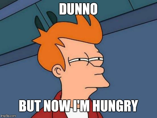 Futurama Fry Meme | DUNNO BUT NOW I'M HUNGRY | image tagged in memes,futurama fry | made w/ Imgflip meme maker