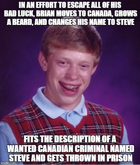 Bad Luck Steve | IN AN EFFORT TO ESCAPE ALL OF HIS BAD LUCK, BRIAN MOVES TO CANADA, GROWS A BEARD, AND CHANGES HIS NAME TO STEVE FITS THE DESCRIPTION OF A WA | image tagged in memes,bad luck brian,funny | made w/ Imgflip meme maker