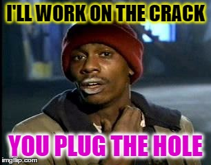 Y'all Got Any More Of That Meme | I'LL WORK ON THE CRACK YOU PLUG THE HOLE | image tagged in memes,yall got any more of | made w/ Imgflip meme maker