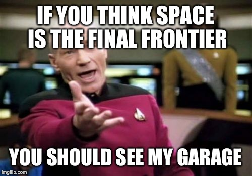 Picard Wtf Meme | IF YOU THINK SPACE IS THE FINAL FRONTIER YOU SHOULD SEE MY GARAGE | image tagged in memes,picard wtf | made w/ Imgflip meme maker