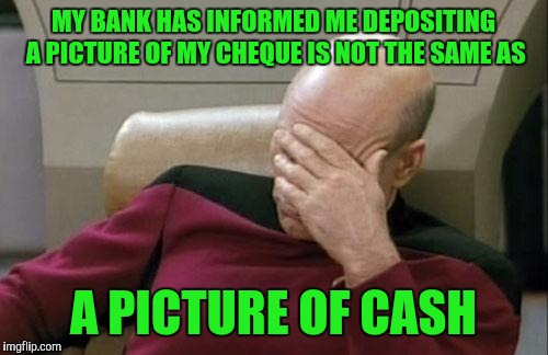 I really don't see a difference, convenient my a$$. | MY BANK HAS INFORMED ME DEPOSITING A PICTURE OF MY CHEQUE IS NOT THE SAME AS A PICTURE OF CASH | image tagged in memes,captain picard facepalm,sewmyeyesshut | made w/ Imgflip meme maker