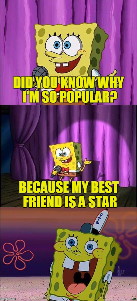 DID YOU KNOW WHY I'M SO POPULAR? BECAUSE MY BEST FRIEND IS A STAR | image tagged in bad pun spongebob,memes,bad pun,spongebob | made w/ Imgflip meme maker