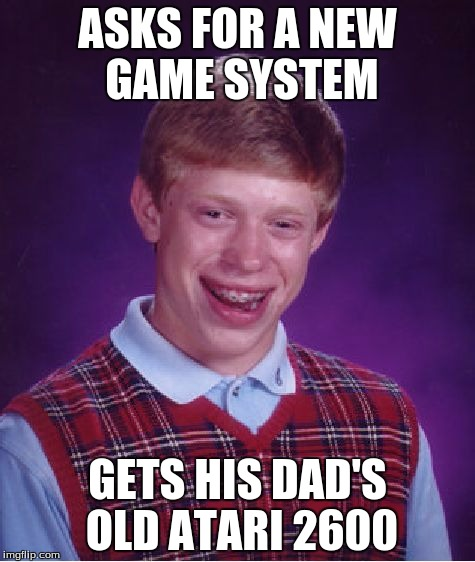 Such an Honor | ASKS FOR A NEW GAME SYSTEM GETS HIS DAD'S OLD ATARI 2600 | image tagged in memes,bad luck brian | made w/ Imgflip meme maker