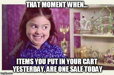 Excited Devious Girl | THAT MOMENT WHEN... ITEMS YOU PUT IN YOUR CART YESTERDAY, ARE ONE SALE TODAY | image tagged in excited devious girl | made w/ Imgflip meme maker