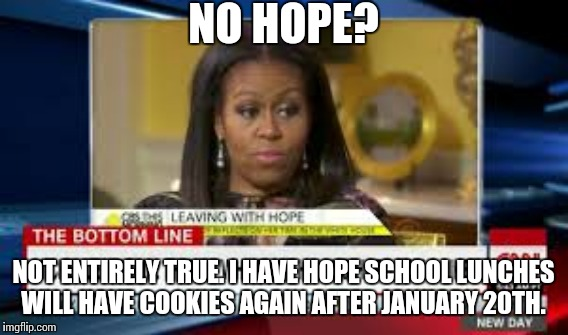 NO HOPE? NOT ENTIRELY TRUE. I HAVE HOPE SCHOOL LUNCHES WILL HAVE COOKIES AGAIN AFTER JANUARY 20TH. | image tagged in michelle obama,oprah winfrey,hope | made w/ Imgflip meme maker