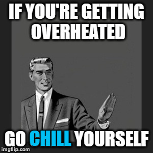 Go Chill Yourself | IF YOU'RE GETTING OVERHEATED GO CHILL YOURSELF CHILL | image tagged in memes,kill yourself guy,getting overheated,chill yourself,subzero here | made w/ Imgflip meme maker