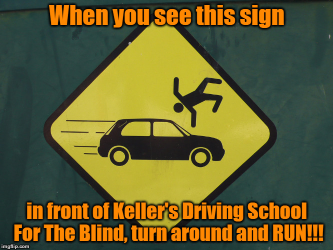 Keller's Driving School For The Blind | When you see this sign in front of Keller's Driving School For The Blind, turn around and RUN!!! | image tagged in don't get hit,pedestrian warning,who drives a hatchback,run away,memes | made w/ Imgflip meme maker