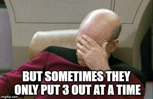 Captain Picard Facepalm Meme | BUT SOMETIMES THEY ONLY PUT 3 OUT AT A TIME | image tagged in memes,captain picard facepalm | made w/ Imgflip meme maker