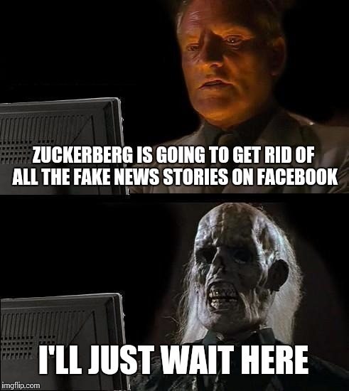 Still waiting.... | ZUCKERBERG IS GOING TO GET RID OF ALL THE FAKE NEWS STORIES ON FACEBOOK I'LL JUST WAIT HERE | image tagged in memes,ill just wait here | made w/ Imgflip meme maker