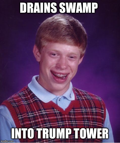 It's getting a lil swampy in New York  | DRAINS SWAMP INTO TRUMP TOWER | image tagged in memes,bad luck brian,trump,funny | made w/ Imgflip meme maker