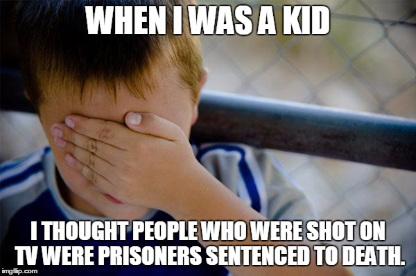 confession kid | WHEN I WAS A KID I THOUGHT PEOPLE WHO WERE SHOT ON TV WERE PRISONERS SENTENCED TO DEATH. | image tagged in memes,confession kid | made w/ Imgflip meme maker