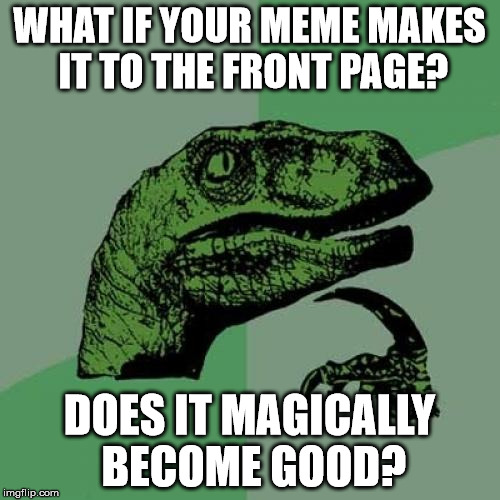 Philosoraptor Meme | WHAT IF YOUR MEME MAKES IT TO THE FRONT PAGE? DOES IT MAGICALLY BECOME GOOD? | image tagged in memes,philosoraptor | made w/ Imgflip meme maker