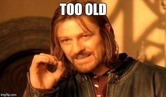 One Does Not Simply Meme | TOO OLD | image tagged in memes,one does not simply | made w/ Imgflip meme maker