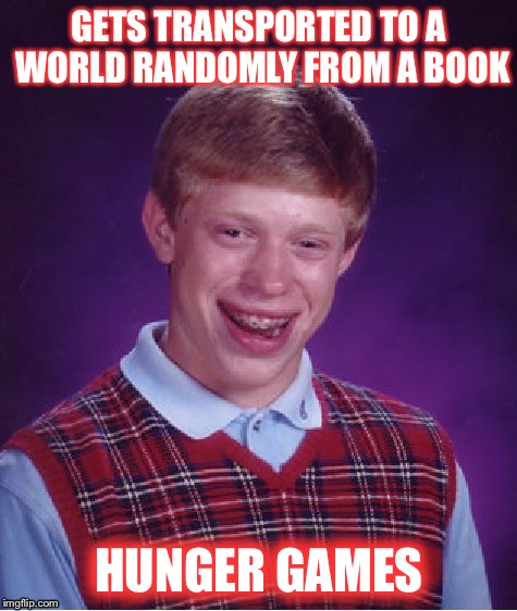 Niiccceeee.... | GETS TRANSPORTED TO A WORLD RANDOMLY FROM A BOOK HUNGER GAMES | image tagged in memes,bad luck brian,hunger games,funny | made w/ Imgflip meme maker