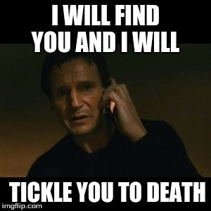 Liam Neeson Taken Meme | I WILL FIND YOU AND I WILL TICKLE YOU TO DEATH | image tagged in memes,liam neeson taken | made w/ Imgflip meme maker