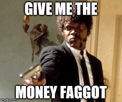 Say That Again I Dare You Meme | GIVE ME THE MONEY F*GGOT | image tagged in memes,say that again i dare you | made w/ Imgflip meme maker