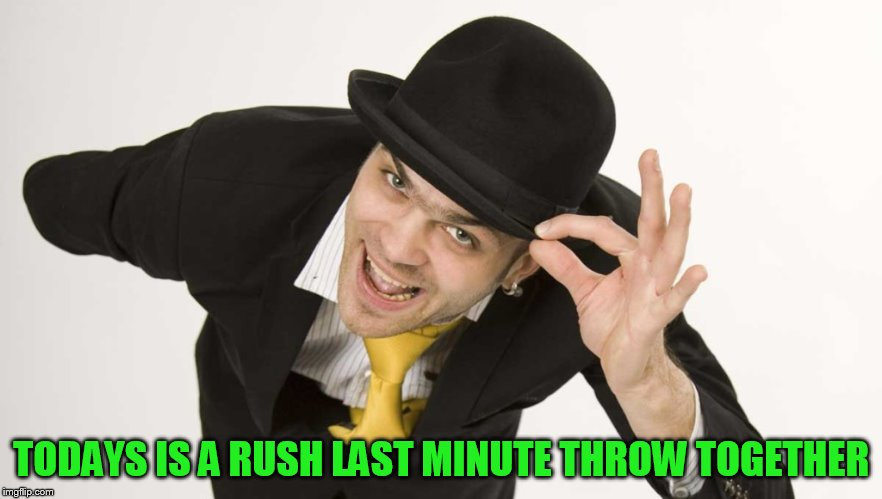 TODAYS IS A RUSH LAST MINUTE THROW TOGETHER | made w/ Imgflip meme maker