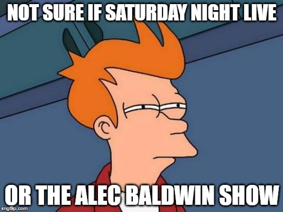 these days, the show is mostly about him and people only want to see the show because of him | NOT SURE IF SATURDAY NIGHT LIVE OR THE ALEC BALDWIN SHOW | image tagged in memes,futurama fry,saturday night live,alec baldwin | made w/ Imgflip meme maker