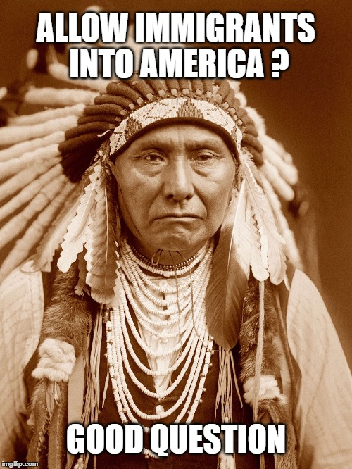 Native Americans Day |  ALLOW IMMIGRANTS INTO AMERICA ? GOOD QUESTION | image tagged in native americans day,indigenous,chief,indian,wisdom,immigrants | made w/ Imgflip meme maker