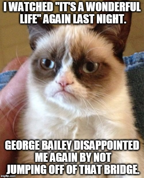 "Jump, please, just once! | I WATCHED ""IT'S A WONDERFUL LIFE"" AGAIN LAST NIGHT. GEORGE BAILEY DISAPPOINTED ME AGAIN BY NOT JUMPING OFF OF THAT BRIDGE. 