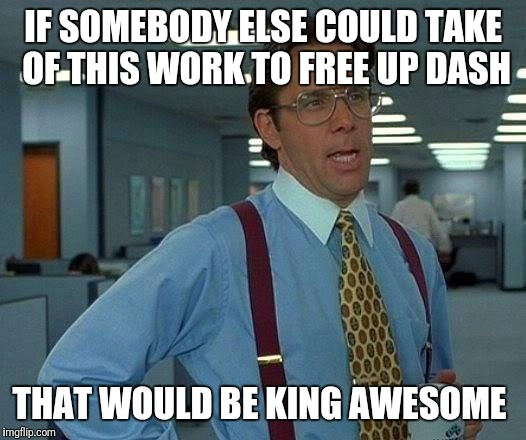 That Would Be Great Meme | IF SOMEBODY ELSE COULD TAKE OF THIS WORK TO FREE UP DASH THAT WOULD BE KING AWESOME | image tagged in memes,that would be great | made w/ Imgflip meme maker