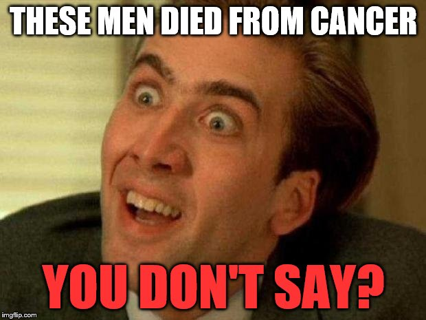 THESE MEN DIED FROM CANCER YOU DON'T SAY? | made w/ Imgflip meme maker