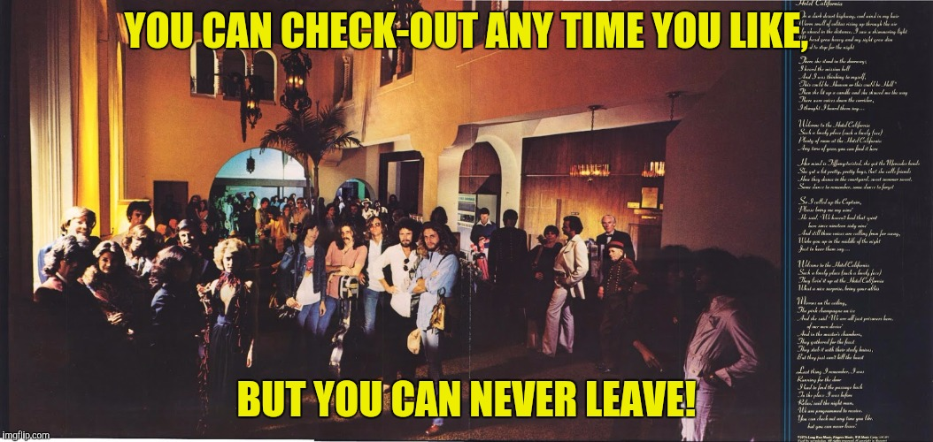 YOU CAN CHECK-OUT ANY TIME YOU LIKE, BUT YOU CAN NEVER LEAVE! | made w/ Imgflip meme maker
