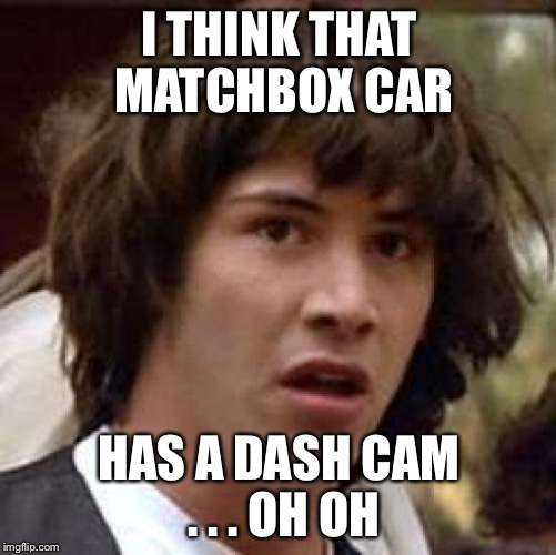 Conspiracy Keanu Meme | I THINK THAT MATCHBOX CAR HAS A DASH CAM . . . OH OH | image tagged in memes,conspiracy keanu | made w/ Imgflip meme maker