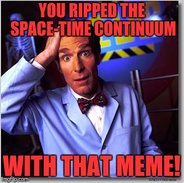 Bill Nye The Science Guy |  YOU RIPPED THE SPACE-TIME CONTINUUM; WITH THAT MEME! | image tagged in memes,bill nye the science guy | made w/ Imgflip meme maker