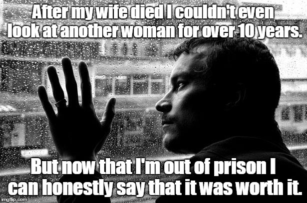 Over Educated Problems Meme | After my wife died I couldn't even look at another woman for over 10 years. But now that I'm out of prison I can honestly say that it was wo | image tagged in memes,over educated problems | made w/ Imgflip meme maker