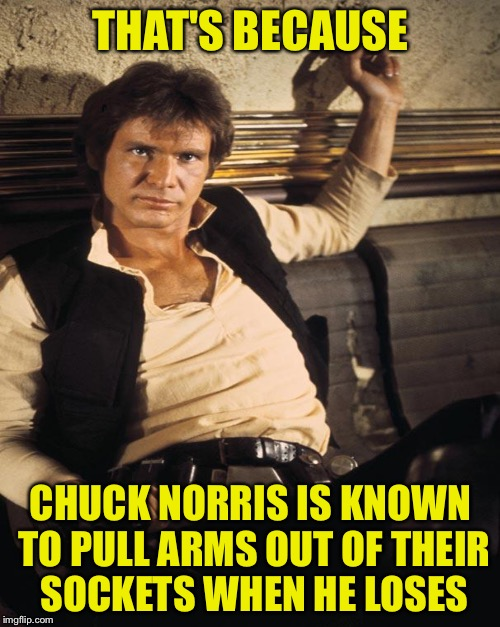 THAT'S BECAUSE CHUCK NORRIS IS KNOWN TO PULL ARMS OUT OF THEIR SOCKETS WHEN HE LOSES | made w/ Imgflip meme maker