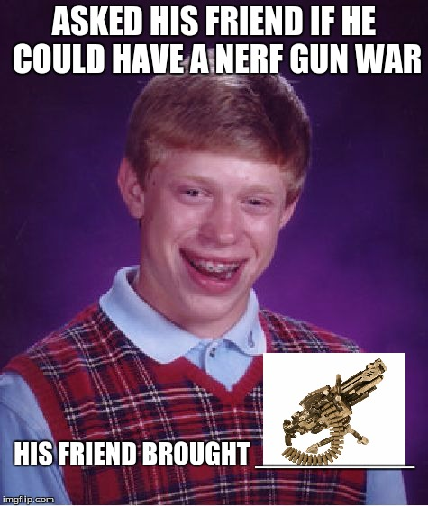 Bad Luck Brian Meme | ASKED HIS FRIEND IF HE COULD HAVE A NERF GUN WAR HIS FRIEND BROUGHT __________ | image tagged in memes,bad luck brian | made w/ Imgflip meme maker