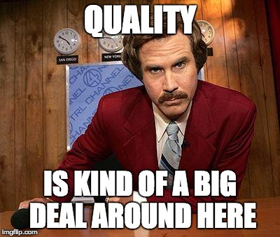 ron burgundy | QUALITY IS KIND OF A BIG DEAL AROUND HERE | image tagged in ron burgundy | made w/ Imgflip meme maker