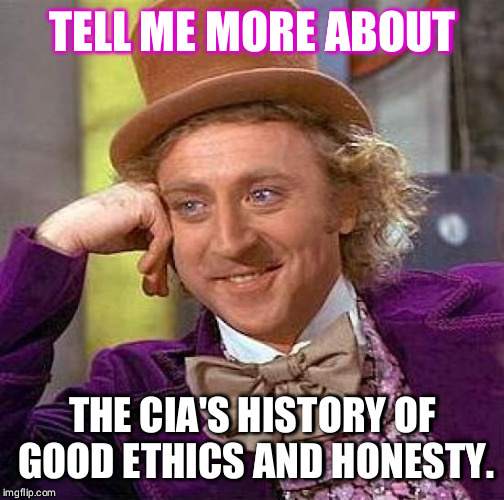 Creepy Condescending Wonka Meme | TELL ME MORE ABOUT THE CIA'S HISTORY OF GOOD ETHICS AND HONESTY. | image tagged in memes,creepy condescending wonka | made w/ Imgflip meme maker
