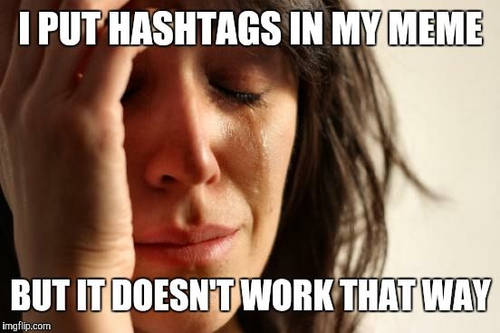 I PUT HASHTAGS IN MY MEME BUT IT DOESN'T WORK THAT WAY | image tagged in memes,first world problems | made w/ Imgflip meme maker